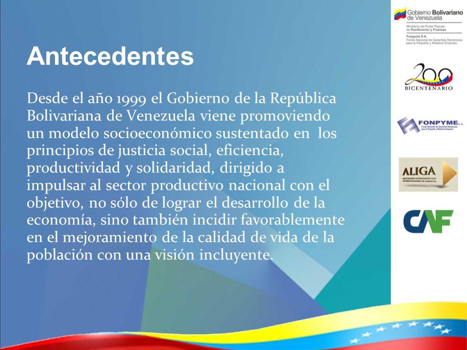 Antecedentes Desde el año 1999 el Gobierno de la República Bolivariana de Venezuela viene promoviendo un modelo socioeconómico sustentado en los princ