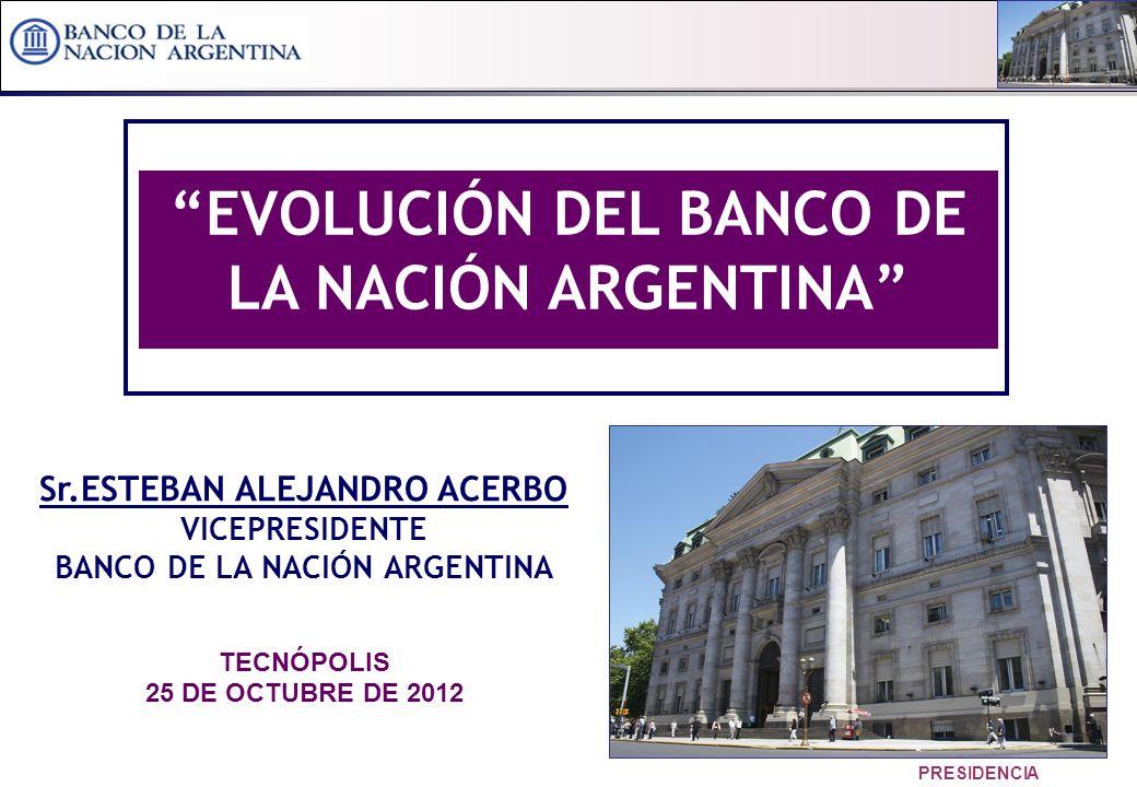 1 PRESIDENCIA Sr.ESTEBAN ALEJANDRO ACERBO VICEPRESIDENTE BANCO DE LA NACIÓN ARGENTINA TECNÓPOLIS 25 DE OCTUBRE DE 2012 EVOLUCIÓN DEL BANCO DE LA NACIÓN ARGENTINA