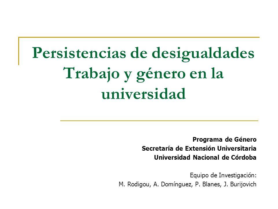 Persistencias de desigualdades Trabajo y género en la universidad Programa de Género Secretaría de Extensión Universitaria Universidad Nacional de Córdoba Equipo de Investigación: M.