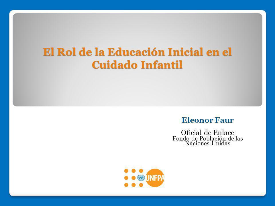 El Rol de la Educación Inicial en el Cuidado Infantil Eleonor Faur Oficial de Enlace Fondo de Población de las Naciones Unidas
