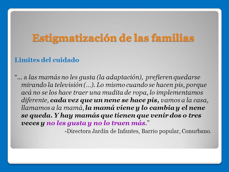 Estigmatización de las familias Limites del cuidado … a las mamás no les gusta (la adaptación), prefieren quedarse mirando la televisión (…). Lo mismo