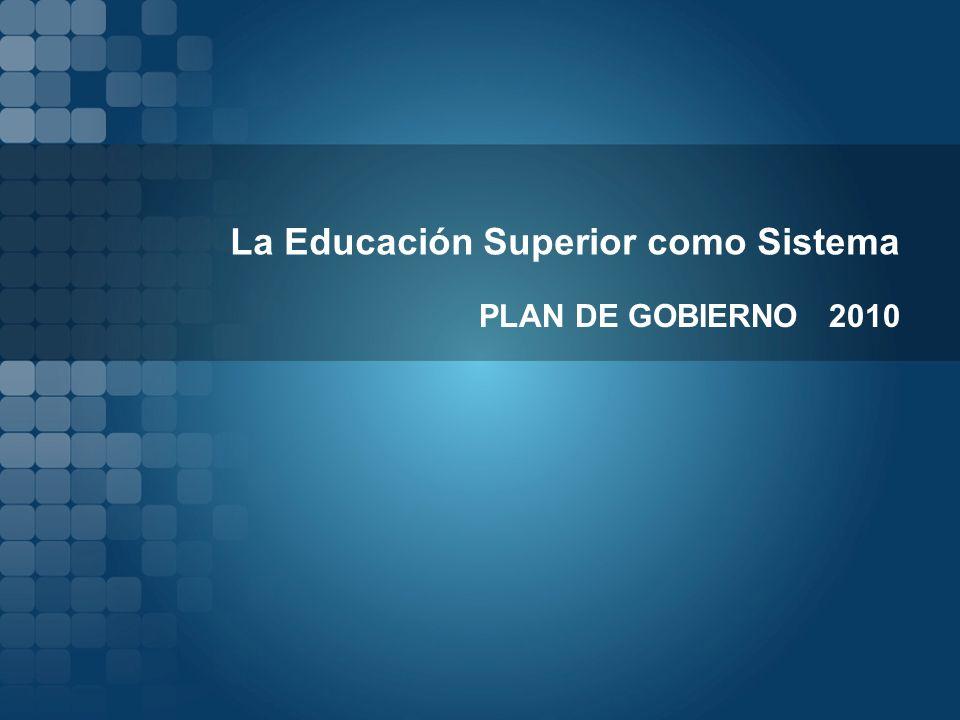 La Educación Superior como Sistema PLAN DE GOBIERNO 2010
