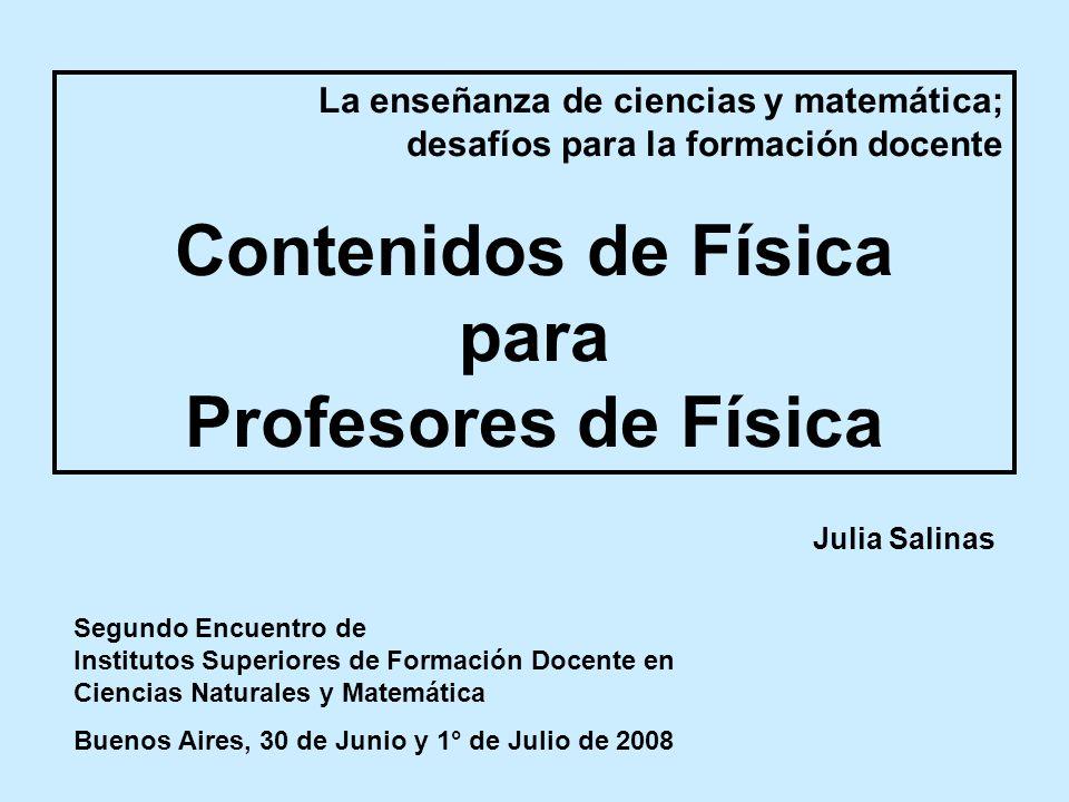 La enseñanza de ciencias y matemática; desafíos para la formación docente Contenidos de Física para Profesores de Física Julia Salinas Segundo Encuent