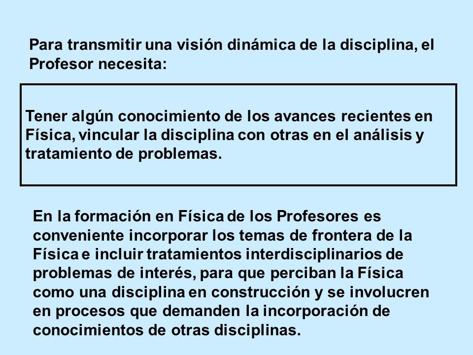 Para transmitir una visión dinámica de la disciplina, el Profesor necesita: Tener algún conocimiento de los avances recientes en Física, vincular la d