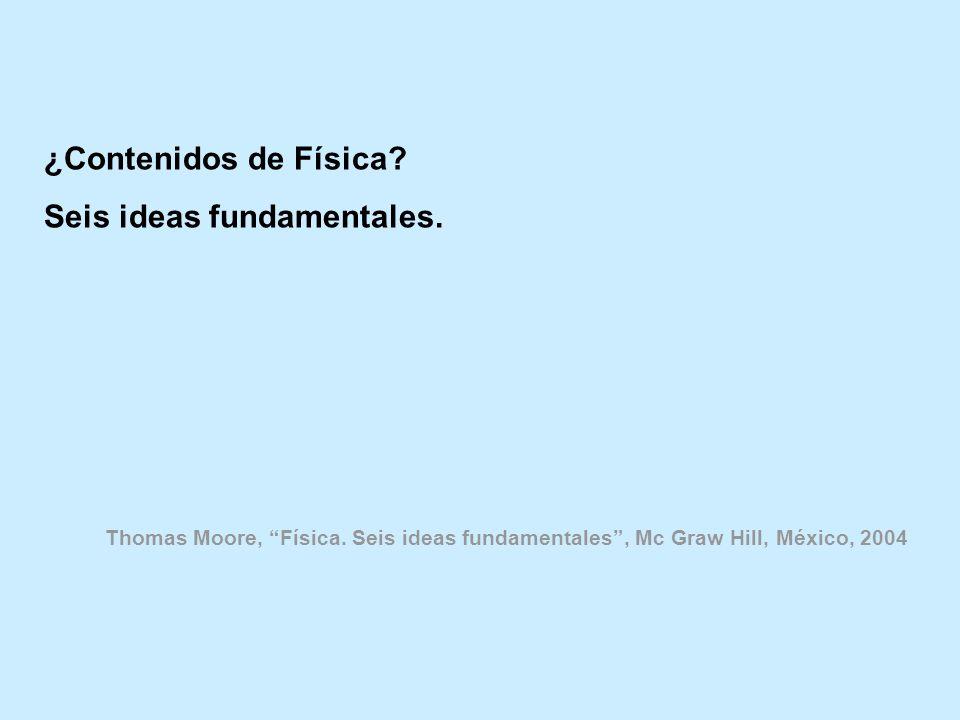¿Contenidos de Física? Seis ideas fundamentales. Thomas Moore, Física. Seis ideas fundamentales, Mc Graw Hill, México, 2004