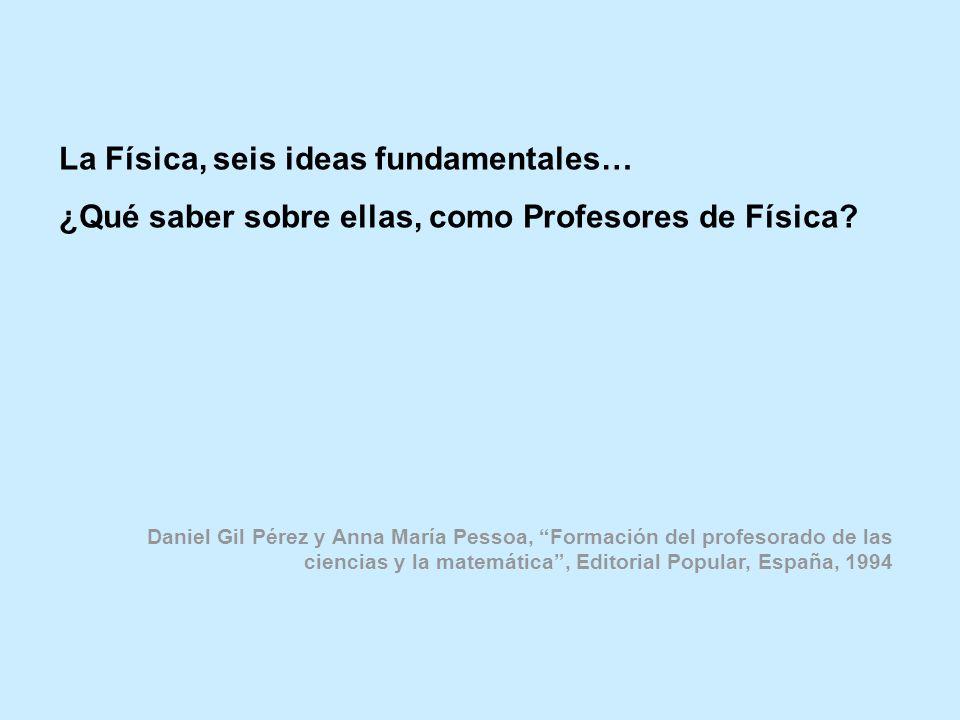 La Física, seis ideas fundamentales… ¿Qué saber sobre ellas, como Profesores de Física? Daniel Gil Pérez y Anna María Pessoa, Formación del profesorad