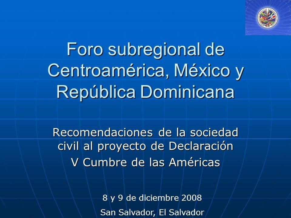 Foro subregional de Centroamérica, México y República Dominicana Recomendaciones de la sociedad civil al proyecto de Declaración V Cumbre de las Américas 8 y 9 de diciembre 2008 San Salvador, El Salvador