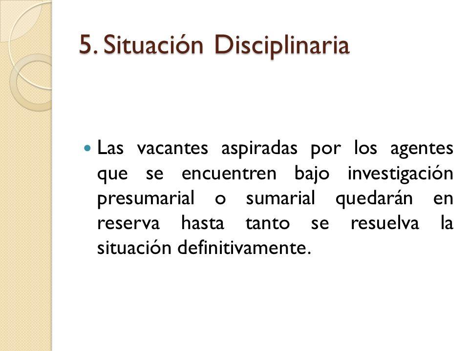5. Situación Disciplinaria Las vacantes aspiradas por los agentes que se encuentren bajo investigación presumarial o sumarial quedarán en reserva hast