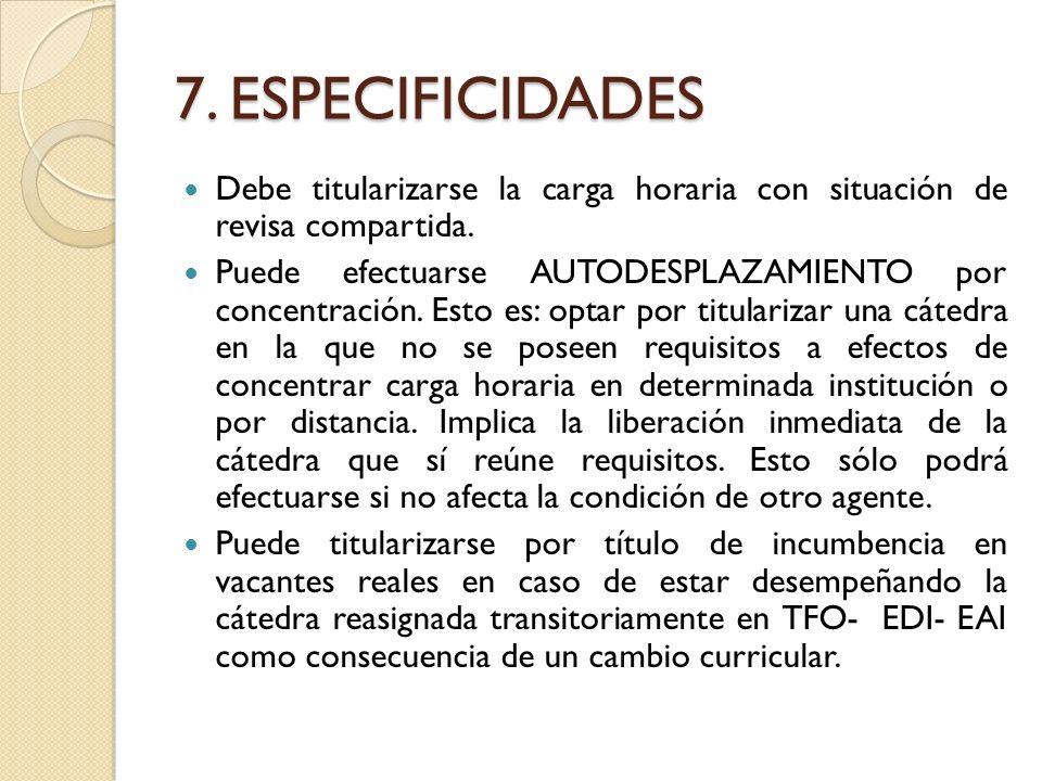 7. ESPECIFICIDADES Debe titularizarse la carga horaria con situación de revisa compartida. Puede efectuarse AUTODESPLAZAMIENTO por concentración. Esto