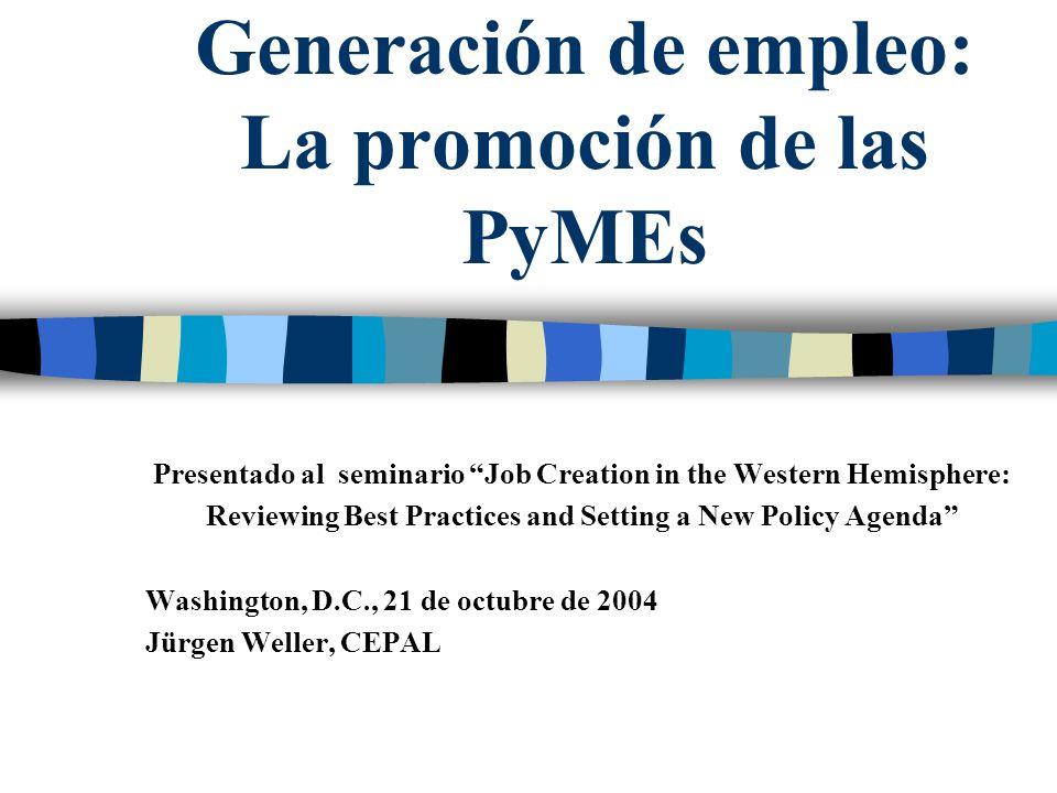 Generación de empleo: La promoción de las PyMEs Presentado al seminario Job Creation in the Western Hemisphere: Reviewing Best Practices and Setting a New Policy Agenda Washington, D.C., 21 de octubre de 2004 Jürgen Weller, CEPAL