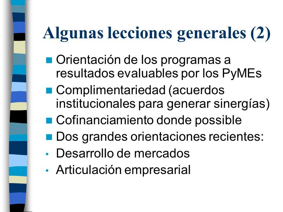 Algunas lecciones generales (2) Orientación de los programas a resultados evaluables por los PyMEs Complimentariedad (acuerdos institucionales para generar sinergías) Cofinanciamiento donde possible Dos grandes orientaciones recientes: Desarrollo de mercados Articulación empresarial