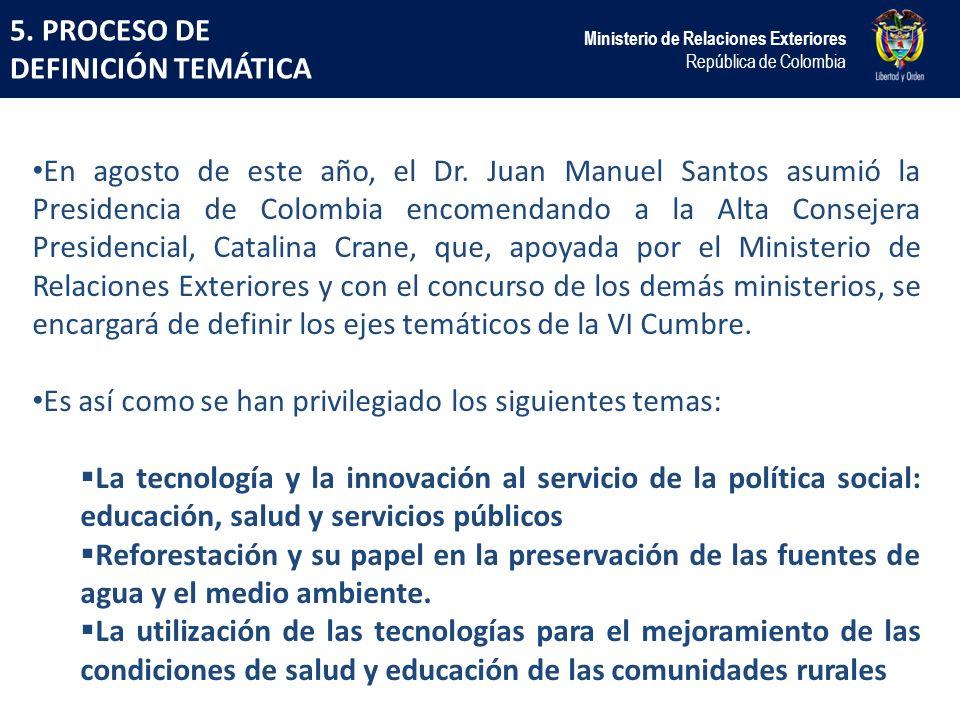 5. PROCESO DE DEFINICIÓN TEMÁTICA Ministerio de Relaciones Exteriores República de Colombia En agosto de este año, el Dr. Juan Manuel Santos asumió la