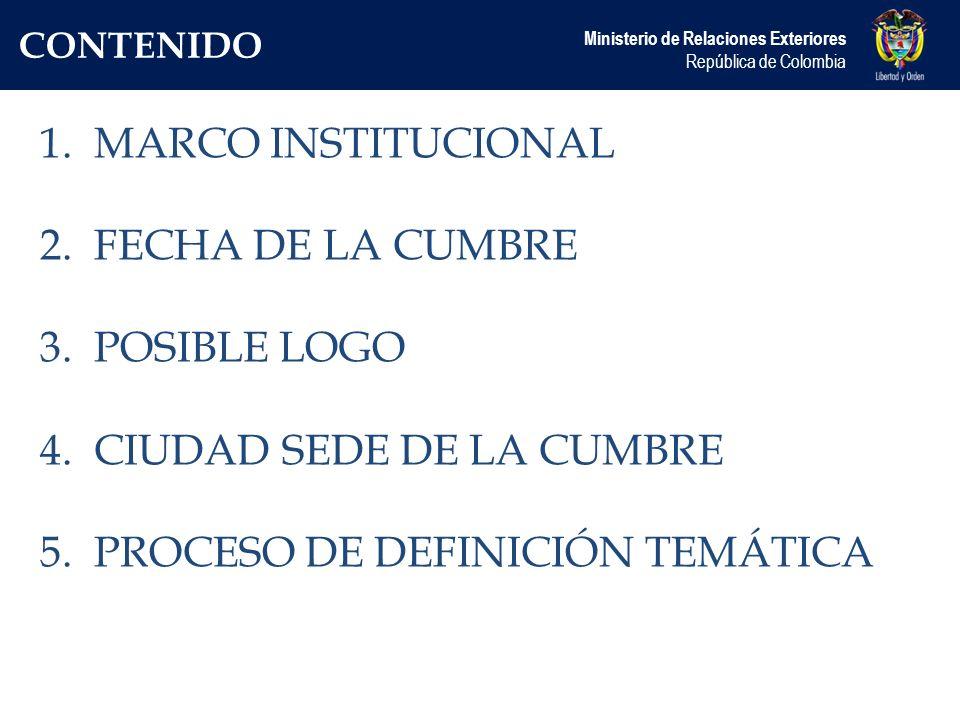 CONTENIDO Ministerio de Relaciones Exteriores República de Colombia 1.MARCO INSTITUCIONAL 2.FECHA DE LA CUMBRE 3.POSIBLE LOGO 4.CIUDAD SEDE DE LA CUMBRE 5.PROCESO DE DEFINICIÓN TEMÁTICA