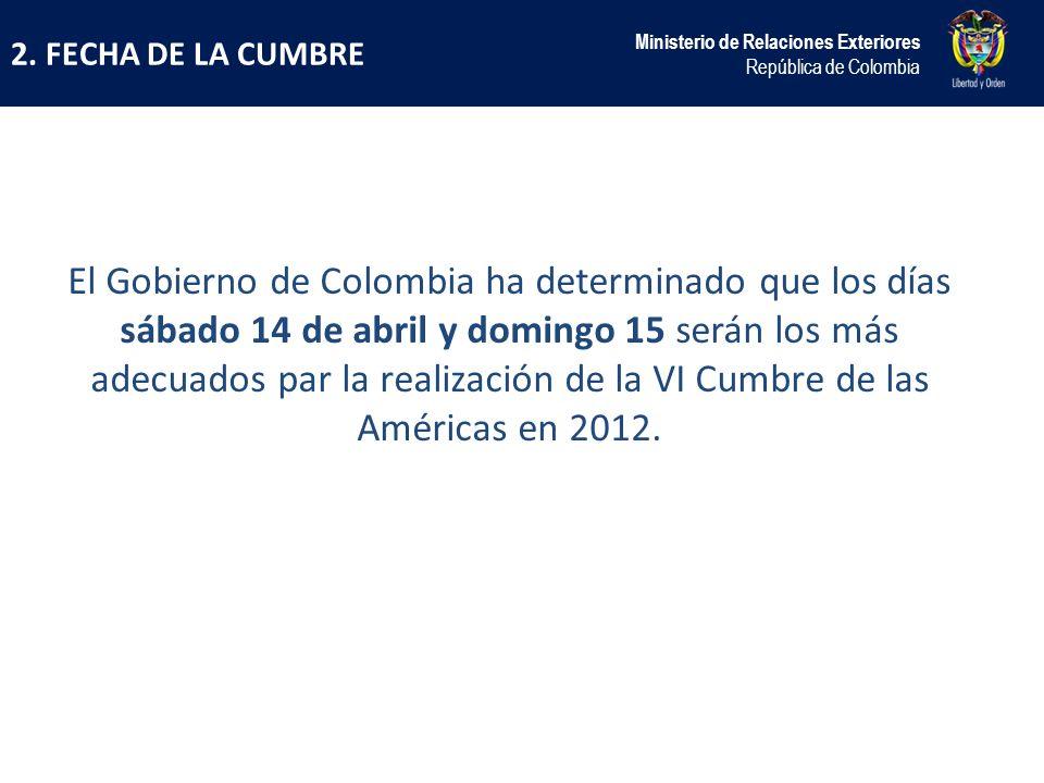 2. FECHA DE LA CUMBRE Ministerio de Relaciones Exteriores República de Colombia El Gobierno de Colombia ha determinado que los días sábado 14 de abril