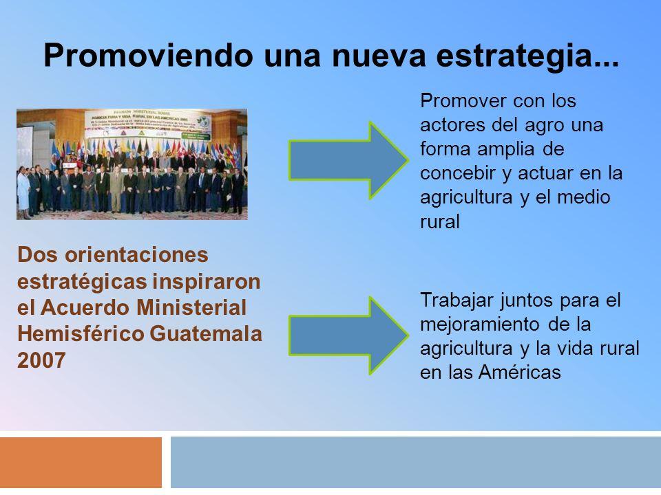 Dos orientaciones estratégicas inspiraron el Acuerdo Ministerial Hemisférico Guatemala 2007 Promover con los actores del agro una forma amplia de concebir y actuar en la agricultura y el medio rural Trabajar juntos para el mejoramiento de la agricultura y la vida rural en las Américas Promoviendo una nueva estrategia...