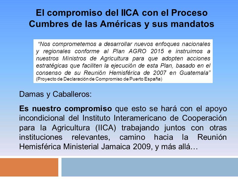 El compromiso del IICA con el Proceso Cumbres de las Américas y sus mandatos Nos comprometemos a desarrollar nuevos enfoques nacionales y regionales conforme al Plan AGRO 2015 e instruimos a nuestros Ministros de Agricultura para que adopten acciones estratégicas que faciliten la ejecución de esta Plan, basado en el consenso de su Reunión Hemisférica de 2007 en Guatemala (Proyecto de Declaración de Compromiso de Puerto España) Damas y Caballeros: Es nuestro compromiso que esto se hará con el apoyo incondicional del Instituto Interamericano de Cooperación para la Agricultura (IICA) trabajando juntos con otras instituciones relevantes, camino hacia la Reunión Hemisférica Ministerial Jamaica 2009, y más allá…