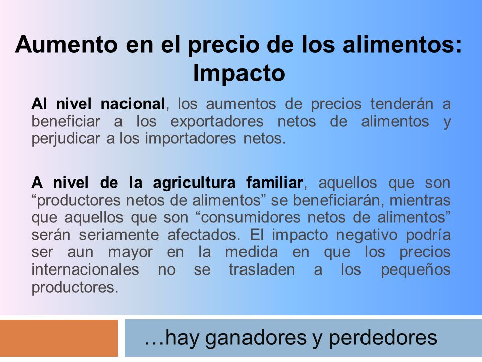 Aumento en el precio de los alimentos: Impacto …hay ganadores y perdedores Al nivel nacional, los aumentos de precios tenderán a beneficiar a los exportadores netos de alimentos y perjudicar a los importadores netos.