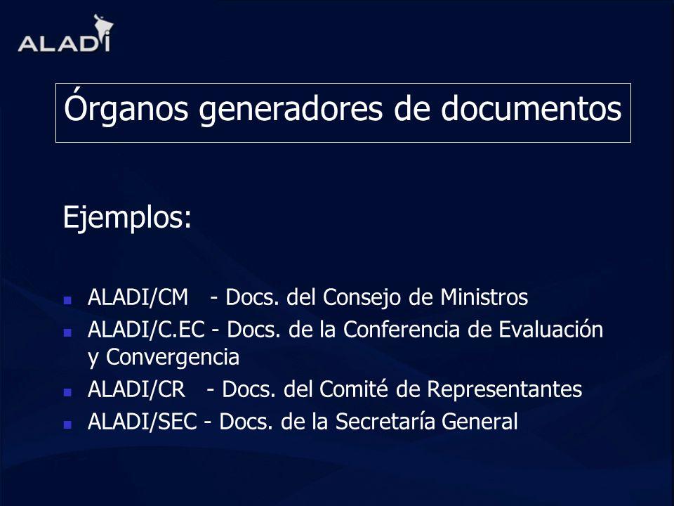 Órganos generadores de documentos Ejemplos: ALADI/CM - Docs. del Consejo de Ministros ALADI/C.EC - Docs. de la Conferencia de Evaluación y Convergenci