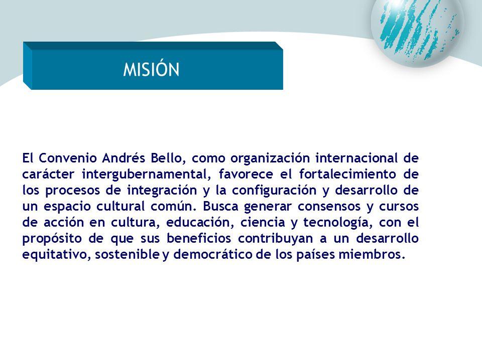 MISIÓN El Convenio Andrés Bello, como organización internacional de carácter intergubernamental, favorece el fortalecimiento de los procesos de integr