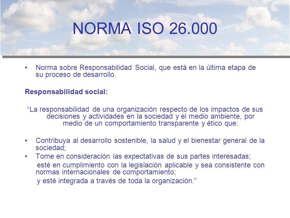 NORMA ISO 26.000 Norma sobre Responsabilidad Social, que está en la última etapa de su proceso de desarrollo. Responsabilidad social: La responsabilid