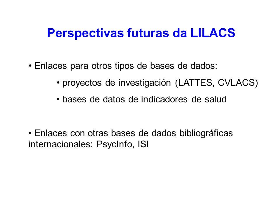 Perspectivas futuras da LILACS Enlaces para otros tipos de bases de dados: proyectos de investigación (LATTES, CVLACS) bases de datos de indicadores de salud Enlaces con otras bases de dados bibliográficas internacionales: PsycInfo, ISI