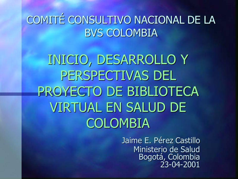 COMITÉ CONSULTIVO NACIONAL DE LA BVS COLOMBIA INICIO, DESARROLLO Y PERSPECTIVAS DEL PROYECTO DE BIBLIOTECA VIRTUAL EN SALUD DE COLOMBIA Jaime E.