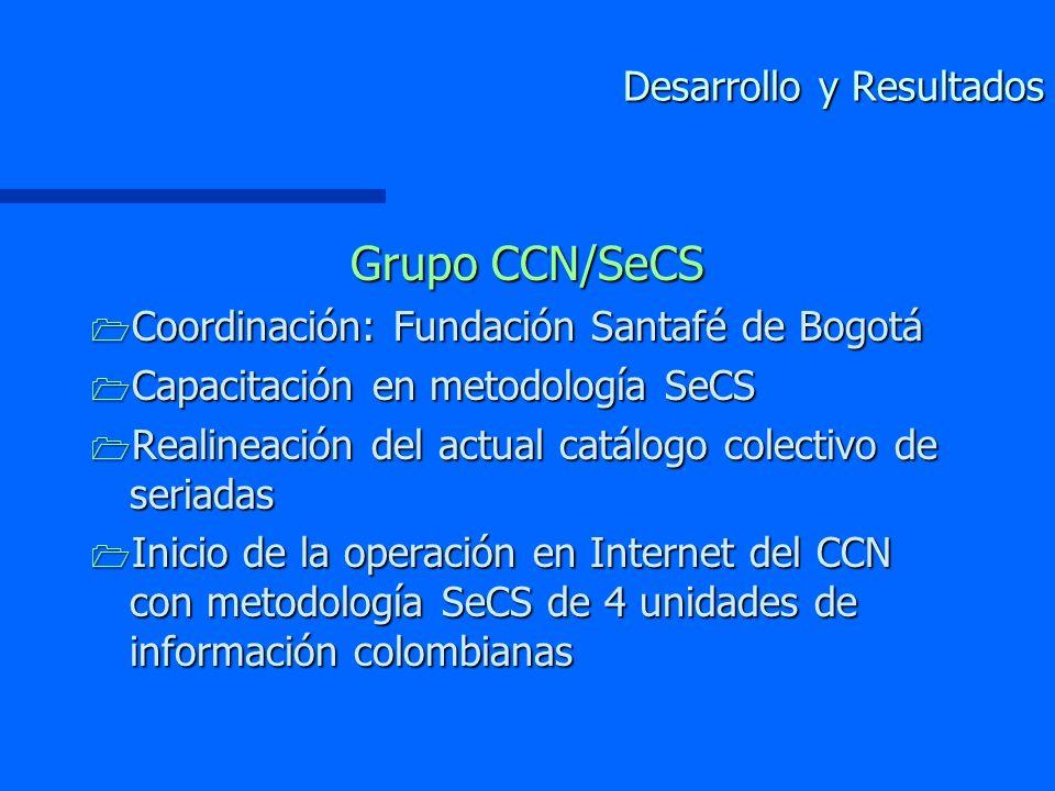 Desarrollo y Resultados Grupo CCN/SeCS 1 Coordinación: Fundación Santafé de Bogotá 1 Capacitación en metodología SeCS 1 Realineación del actual catálogo colectivo de seriadas 1 Inicio de la operación en Internet del CCN con metodología SeCS de 4 unidades de información colombianas