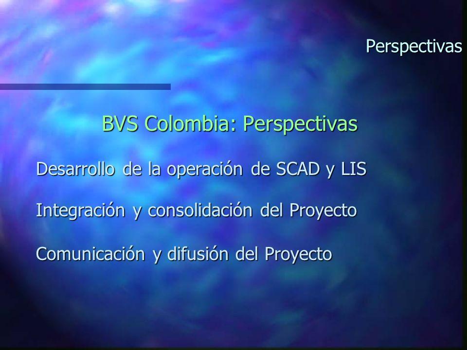 Perspectivas BVS Colombia: Perspectivas Desarrollo de la operación de SCAD y LIS Integración y consolidación del Proyecto Comunicación y difusión del Proyecto