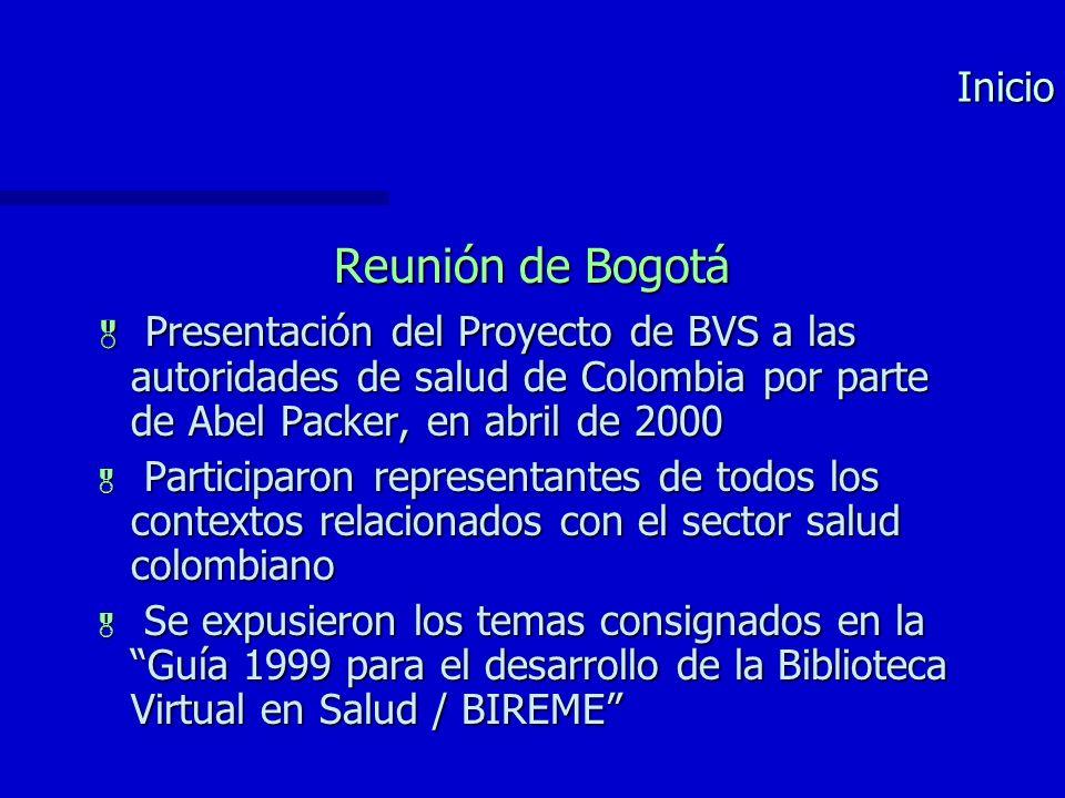 Inicio Reunión de Bogotá Presentación del Proyecto de BVS a las autoridades de salud de Colombia por parte de Abel Packer, en abril de 2000 Presentación del Proyecto de BVS a las autoridades de salud de Colombia por parte de Abel Packer, en abril de 2000 Participaron representantes de todos los contextos relacionados con el sector salud colombiano Participaron representantes de todos los contextos relacionados con el sector salud colombiano Se expusieron los temas consignados en la Guía 1999 para el desarrollo de la Biblioteca Virtual en Salud / BIREME Se expusieron los temas consignados en la Guía 1999 para el desarrollo de la Biblioteca Virtual en Salud / BIREME
