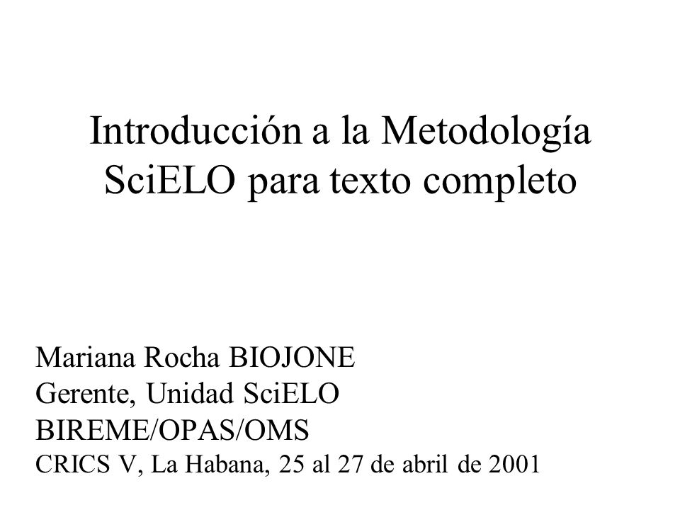 Introducción a la Metodología SciELO para texto completo Mariana Rocha BIOJONE Gerente, Unidad SciELO BIREME/OPAS/OMS CRICS V, La Habana, 25 al 27 de