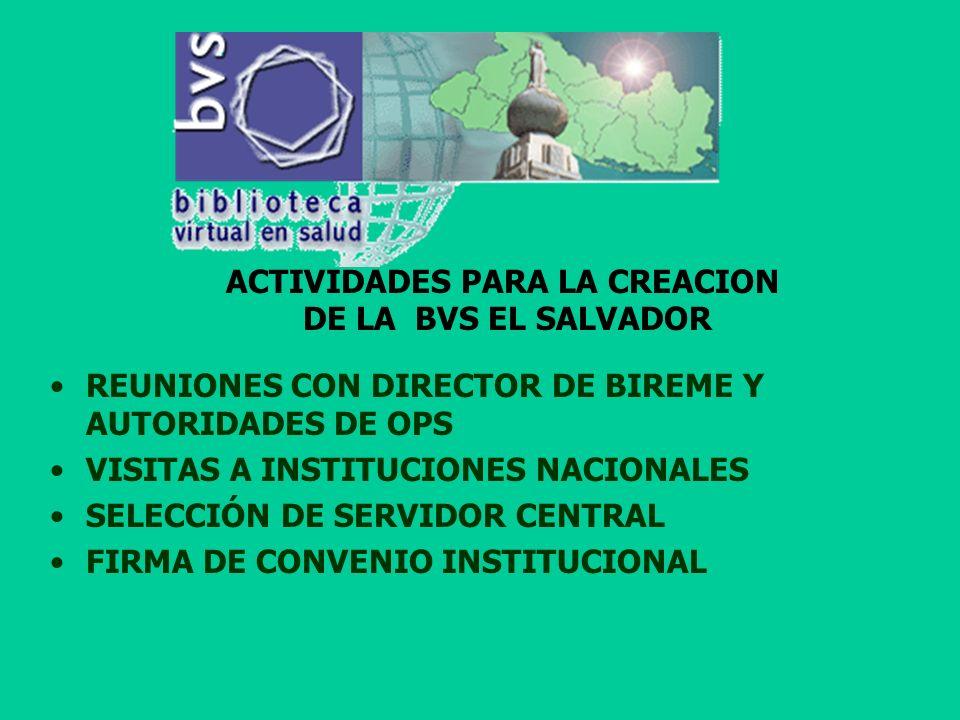 ACTIVIDADES PARA LA CREACION DE LA BVS EL SALVADOR REUNIONES CON DIRECTOR DE BIREME Y AUTORIDADES DE OPS VISITAS A INSTITUCIONES NACIONALES SELECCIÓN DE SERVIDOR CENTRAL FIRMA DE CONVENIO INSTITUCIONAL