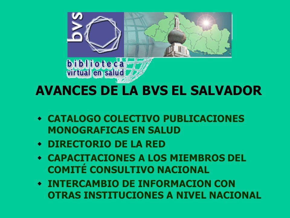 AVANCES DE LA BVS EL SALVADOR CATALOGO COLECTIVO PUBLICACIONES MONOGRAFICAS EN SALUD DIRECTORIO DE LA RED CAPACITACIONES A LOS MIEMBROS DEL COMITÉ CONSULTIVO NACIONAL INTERCAMBIO DE INFORMACION CON OTRAS INSTITUCIONES A NIVEL NACIONAL