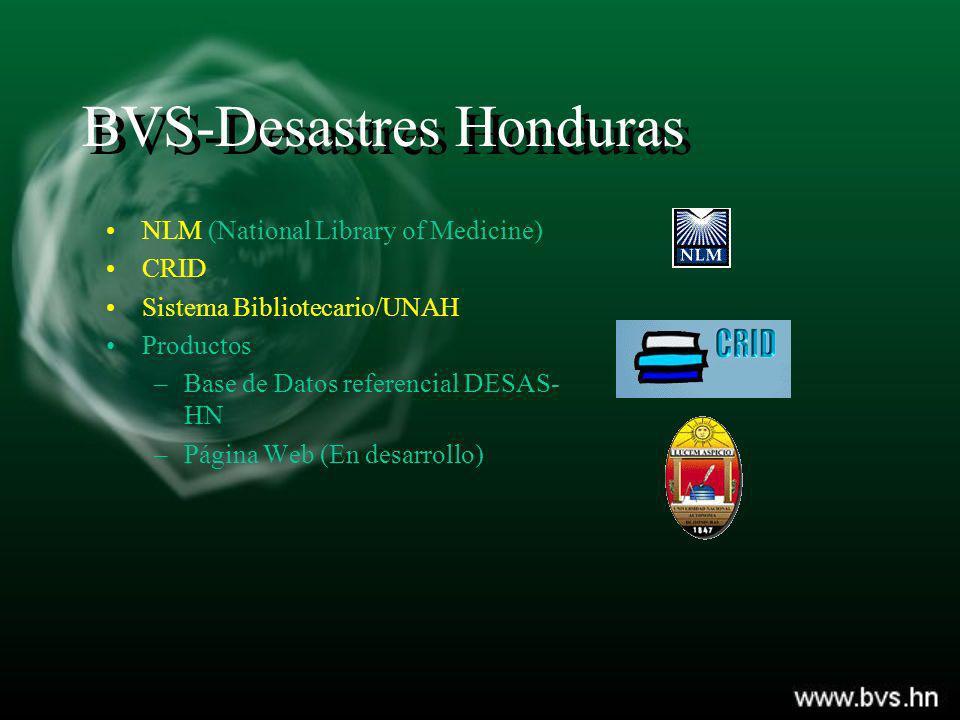 BVS-Desastres Honduras NLM (National Library of Medicine) CRID Sistema Bibliotecario/UNAH Productos –Base de Datos referencial DESAS- HN –Página Web (