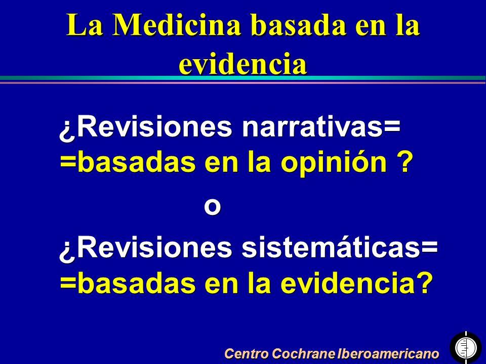 Centro Cochrane Iberoamericano ¿Revisiones narrativas= =basadas en la opinión ? o ¿Revisiones sistemáticas= =basadas en la evidencia? ¿Revisiones narr