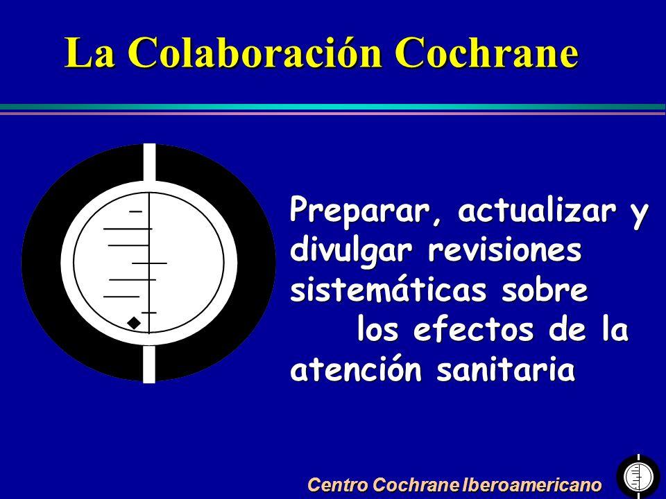 Centro Cochrane Iberoamericano Preparar, actualizar y divulgar revisiones sistemáticas sobre los efectos de la atención sanitaria La Colaboración Coch