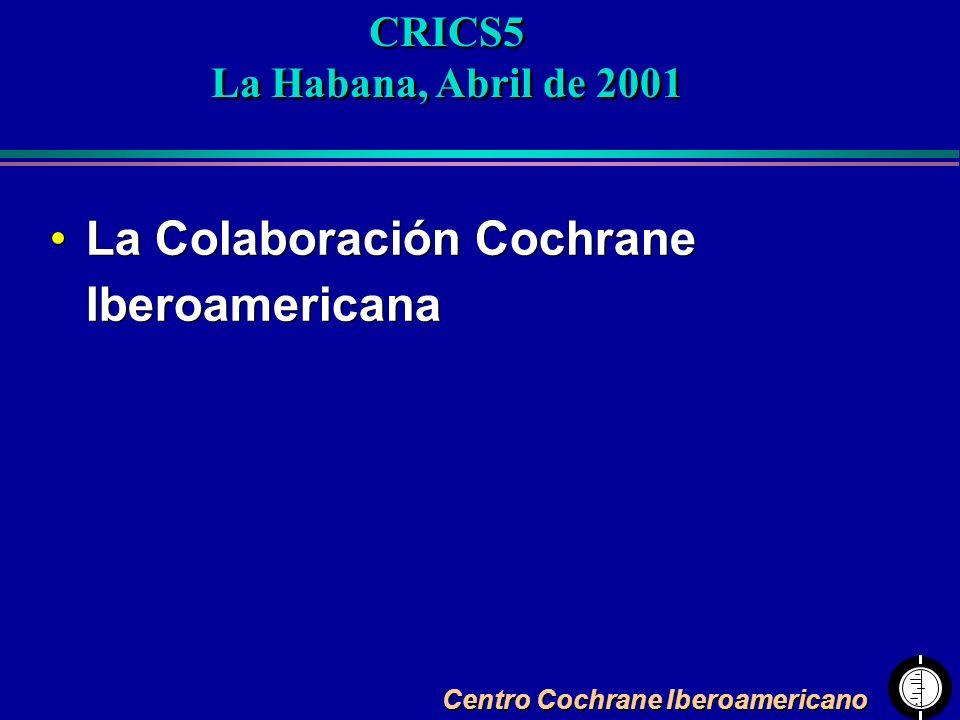 Centro Cochrane Iberoamericano La Colaboración Cochrane Iberoamericana CRICS5 La Habana, Abril de 2001