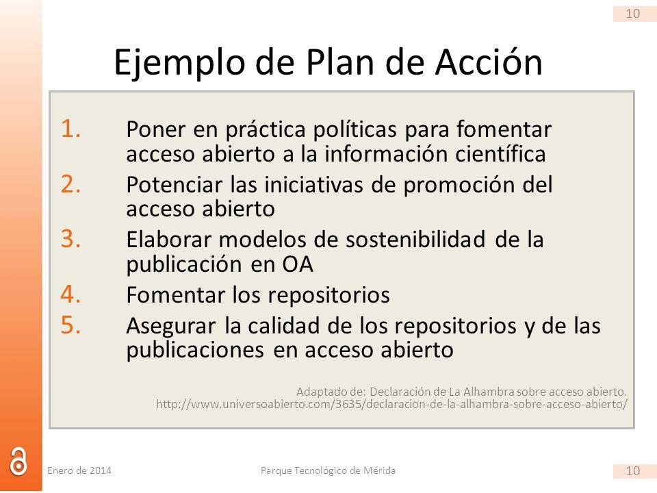 10 Ejemplo de Plan de Acción 1. Poner en práctica políticas para fomentar acceso abierto a la información científica 2. Potenciar las iniciativas de p