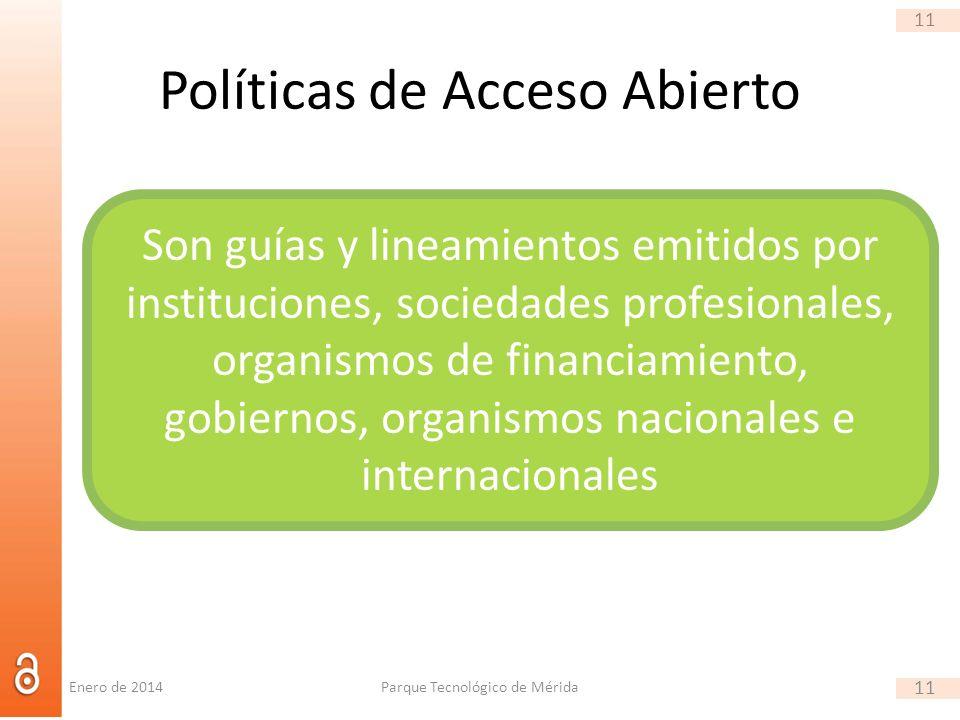 11 Políticas de Acceso Abierto Parque Tecnológico de Mérida 11 Son guías y lineamientos emitidos por instituciones, sociedades profesionales, organismos de financiamiento, gobiernos, organismos nacionales e internacionales Enero de 2014