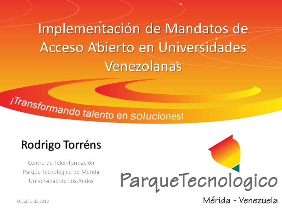 Implementación de Mandatos de Acceso Abierto en Universidades Venezolanas Rodrigo Torréns Centro de Teleinformación Parque Tecnológico de Mérida Universidad de Los Andes 2 Octubre de 2010