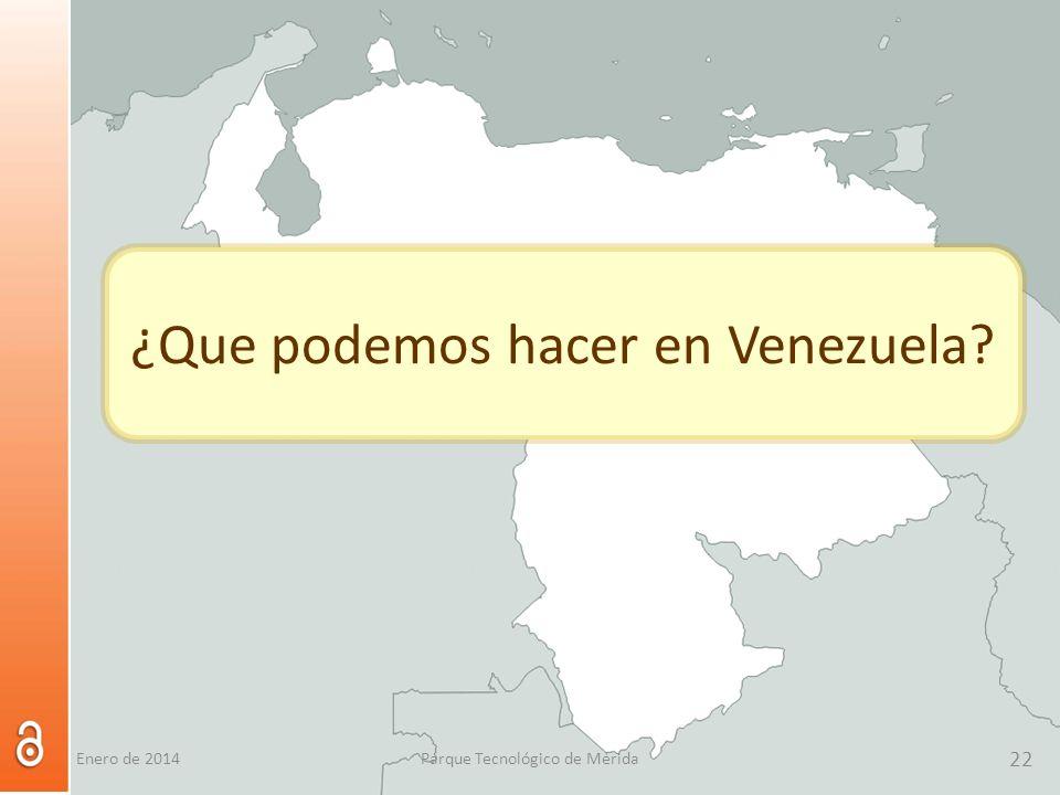 22 Parque Tecnológico de Mérida 22 ¿Que podemos hacer en Venezuela? Enero de 2014