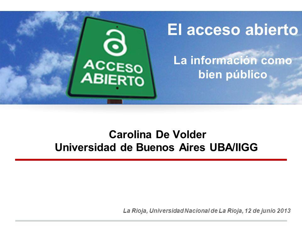 Carolina De Volder Universidad de Buenos Aires UBA/IIGG La Rioja, Universidad Nacional de La Rioja, 12 de junio 2013 El acceso abierto La información como bien público
