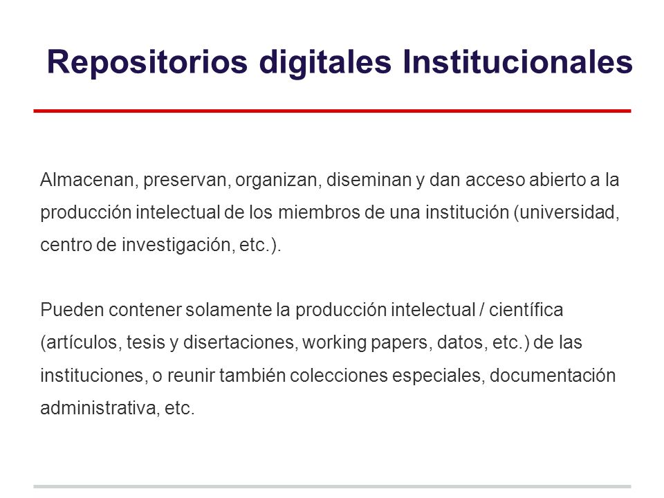 Repositorios digitales Institucionales Almacenan, preservan, organizan, diseminan y dan acceso abierto a la producción intelectual de los miembros de una institución (universidad, centro de investigación, etc.).