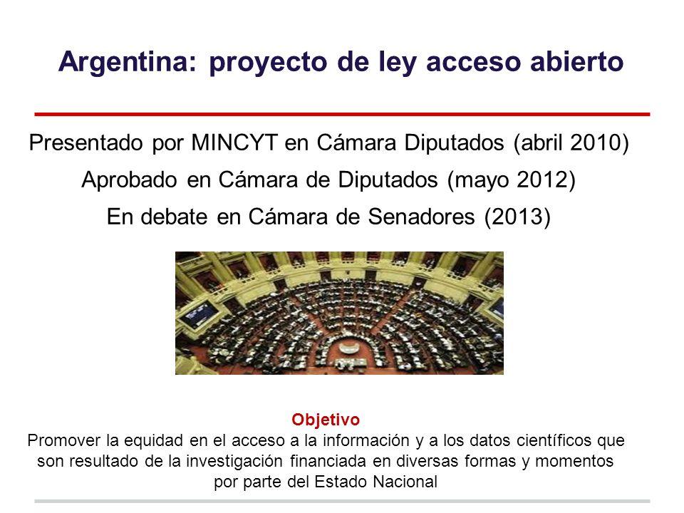 Argentina: proyecto de ley acceso abierto Presentado por MINCYT en Cámara Diputados (abril 2010) Aprobado en Cámara de Diputados (mayo 2012) En debate en Cámara de Senadores (2013) Objetivo Promover la equidad en el acceso a la información y a los datos científicos que son resultado de la investigación financiada en diversas formas y momentos por parte del Estado Nacional