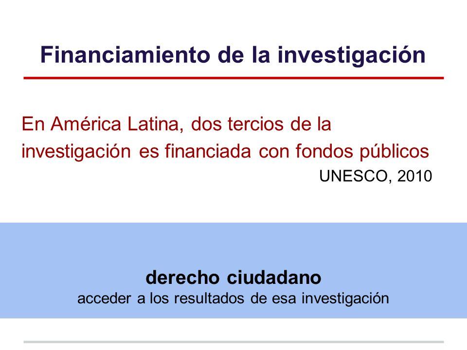 Financiamiento de la investigación En América Latina, dos tercios de la investigación es financiada con fondos públicos UNESCO, 2010 derecho ciudadano acceder a los resultados de esa investigación