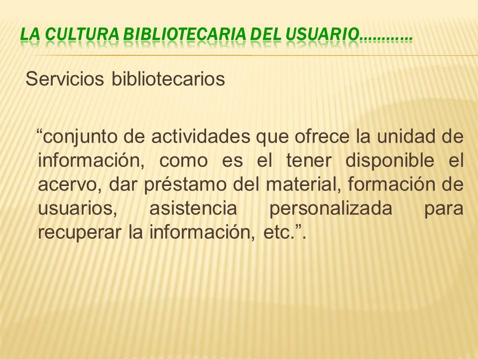 Servicios bibliotecarios conjunto de actividades que ofrece la unidad de información, como es el tener disponible el acervo, dar préstamo del material