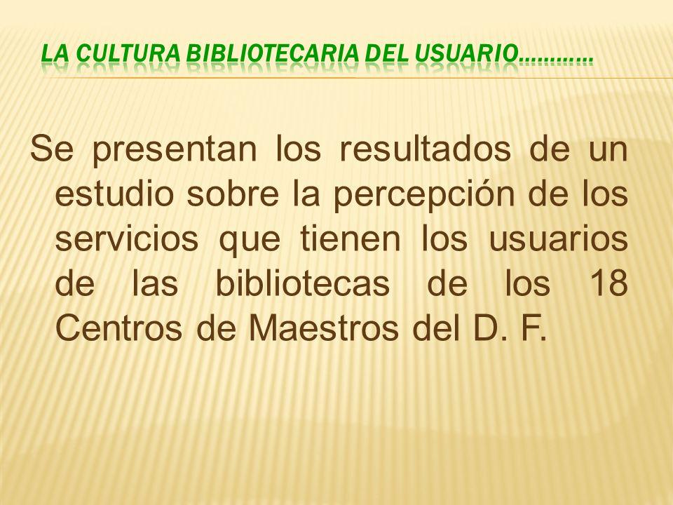 Se presentan los resultados de un estudio sobre la percepción de los servicios que tienen los usuarios de las bibliotecas de los 18 Centros de Maestro