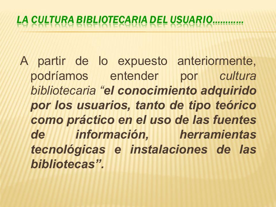 A partir de lo expuesto anteriormente, podríamos entender por cultura bibliotecaria el conocimiento adquirido por los usuarios, tanto de tipo teórico