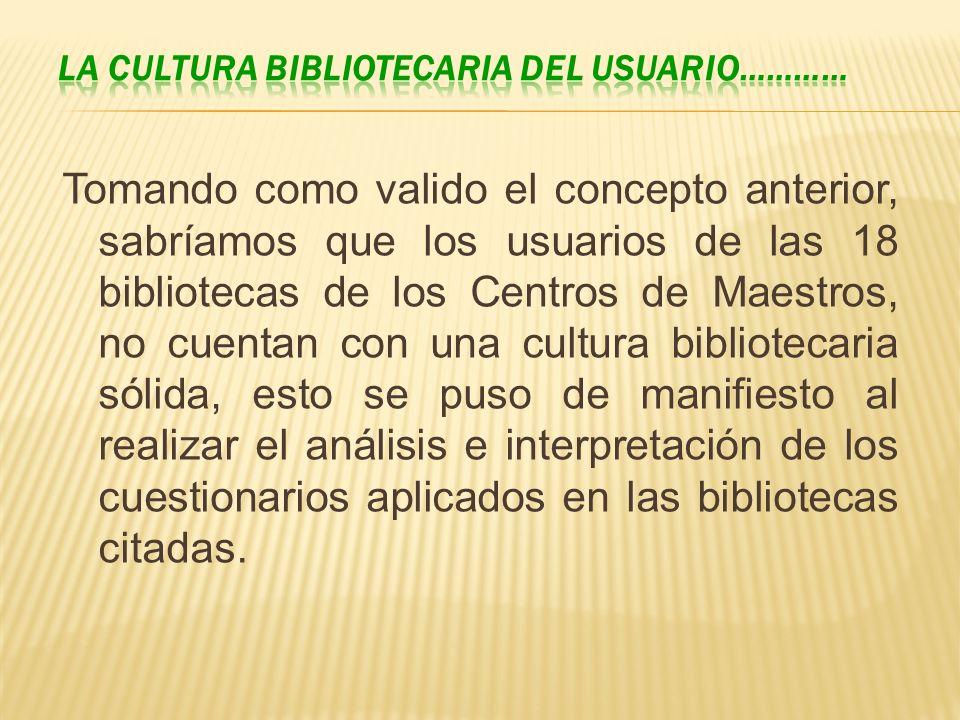 Tomando como valido el concepto anterior, sabríamos que los usuarios de las 18 bibliotecas de los Centros de Maestros, no cuentan con una cultura bibl