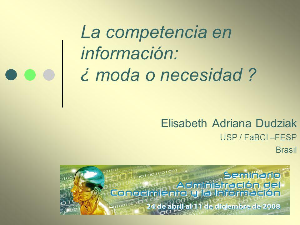 La competencia en información: ¿ moda o necesidad ? Elisabeth Adriana Dudziak USP / FaBCI –FESP Brasil