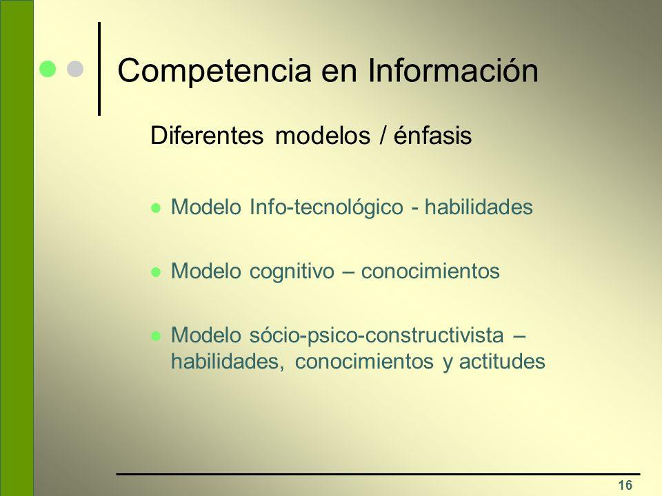 16 Competencia en Información Diferentes modelos / énfasis Modelo Info-tecnológico - habilidades Modelo cognitivo – conocimientos Modelo sócio-psico-c